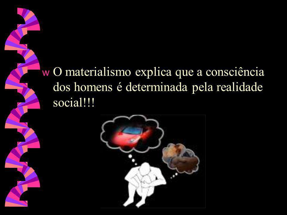 O materialismo explica que a consciência dos homens é determinada pela realidade social!!!
