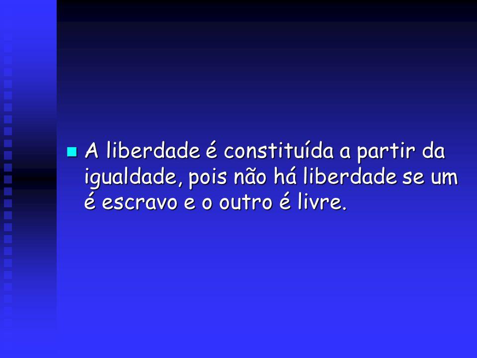 A liberdade é constituída a partir da igualdade, pois não há liberdade se um é escravo e o outro é livre.