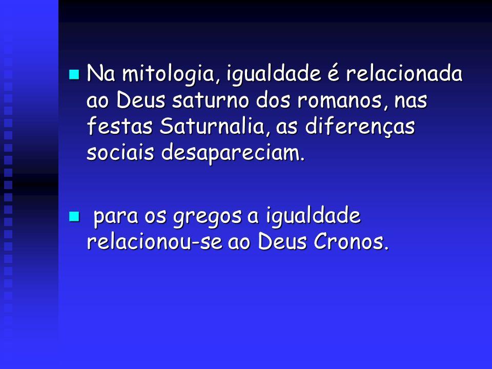 Na mitologia, igualdade é relacionada ao Deus saturno dos romanos, nas festas Saturnalia, as diferenças sociais desapareciam.