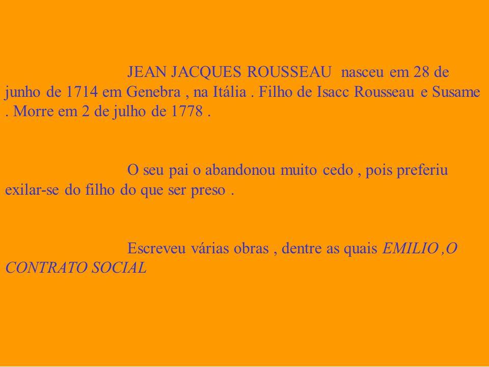 JEAN JACQUES ROUSSEAU nasceu em 28 de junho de 1714 em Genebra , na Itália . Filho de Isacc Rousseau e Susame . Morre em 2 de julho de 1778 .