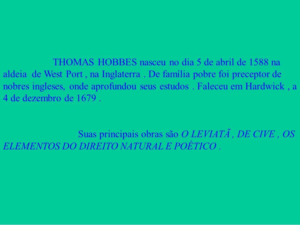 THOMAS HOBBES nasceu no dia 5 de abril de 1588 na aldeia de West Port , na Inglaterra . De família pobre foi preceptor de nobres ingleses, onde aprofundou seus estudos . Faleceu em Hardwick , a 4 de dezembro de 1679 .