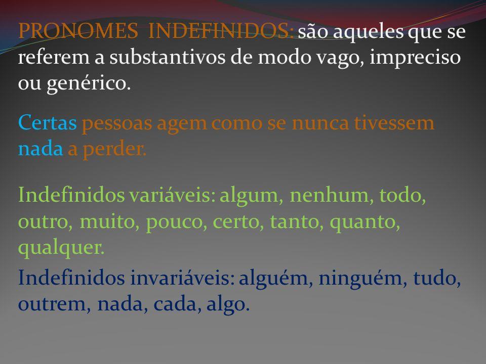 PRONOMES INDEFINIDOS: são aqueles que se referem a substantivos de modo vago, impreciso ou genérico.