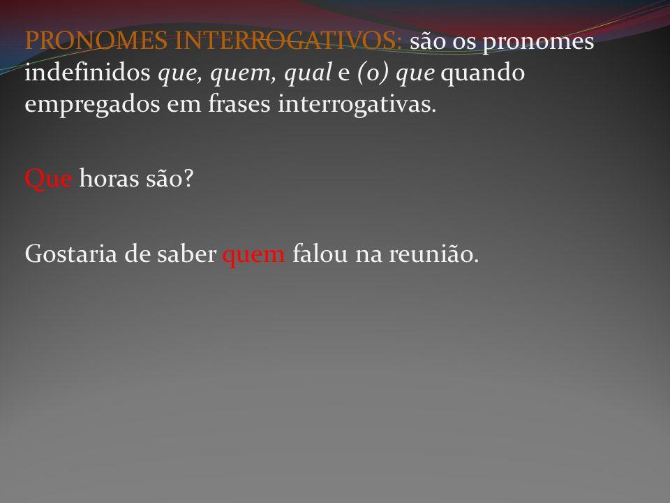 PRONOMES INTERROGATIVOS: são os pronomes indefinidos que, quem, qual e (o) que quando empregados em frases interrogativas.