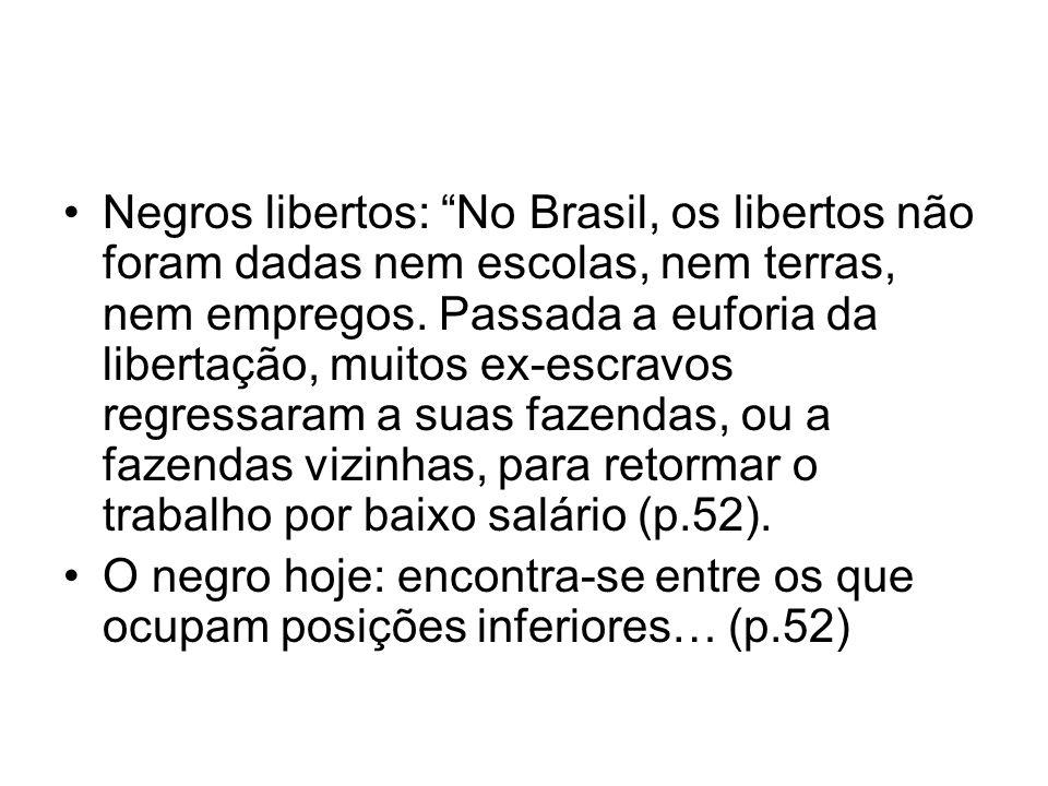 Negros libertos: No Brasil, os libertos não foram dadas nem escolas, nem terras, nem empregos. Passada a euforia da libertação, muitos ex-escravos regressaram a suas fazendas, ou a fazendas vizinhas, para retormar o trabalho por baixo salário (p.52).