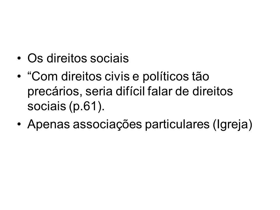Os direitos sociais Com direitos civis e políticos tão precários, seria difícil falar de direitos sociais (p.61).