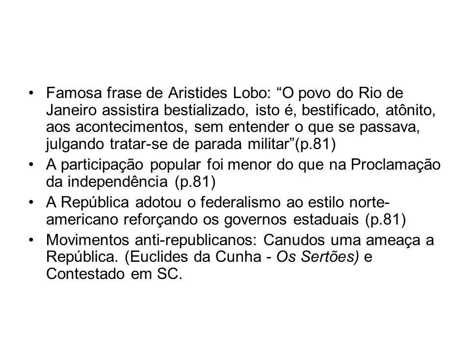 Famosa frase de Aristides Lobo: O povo do Rio de Janeiro assistira bestializado, isto é, bestificado, atônito, aos acontecimentos, sem entender o que se passava, julgando tratar-se de parada militar (p.81)