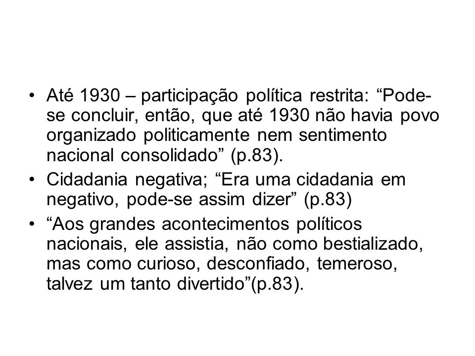 Até 1930 – participação política restrita: Pode-se concluir, então, que até 1930 não havia povo organizado politicamente nem sentimento nacional consolidado (p.83).