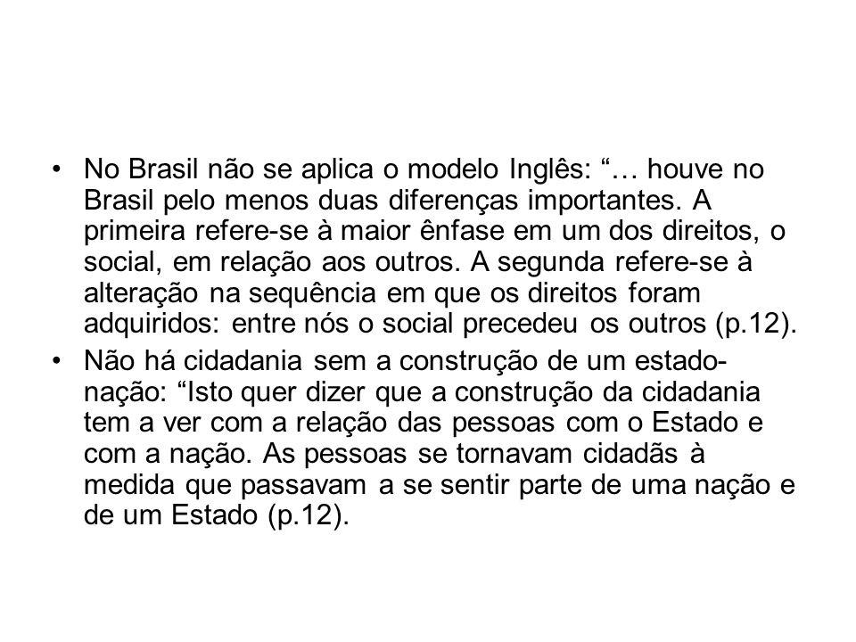No Brasil não se aplica o modelo Inglês: … houve no Brasil pelo menos duas diferenças importantes. A primeira refere-se à maior ênfase em um dos direitos, o social, em relação aos outros. A segunda refere-se à alteração na sequência em que os direitos foram adquiridos: entre nós o social precedeu os outros (p.12).