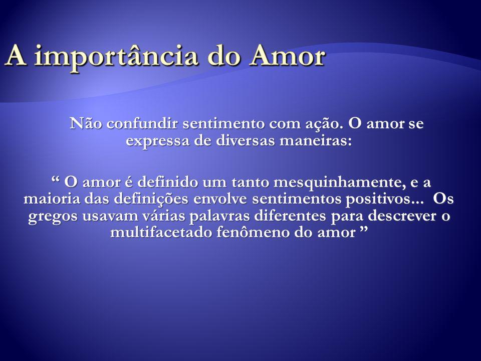 A importância do Amor Não confundir sentimento com ação. O amor se expressa de diversas maneiras: