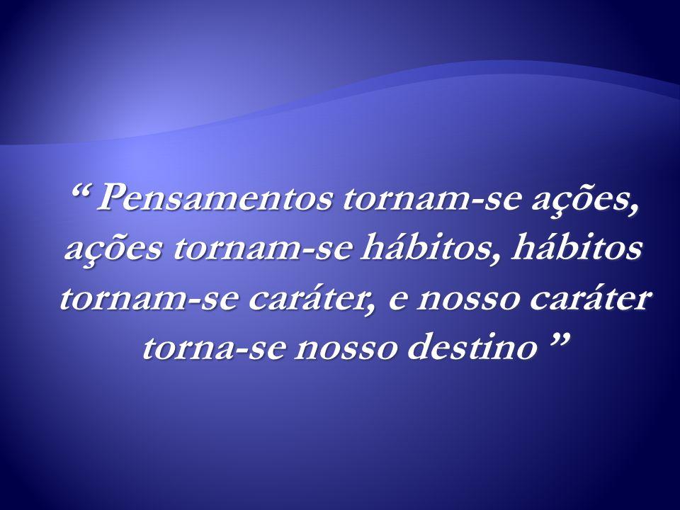 Pensamentos tornam-se ações, ações tornam-se hábitos, hábitos tornam-se caráter, e nosso caráter torna-se nosso destino