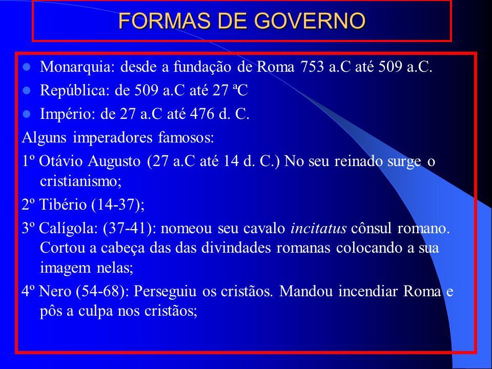 FORMAS DE GOVERNOMonarquia: desde a fundação de Roma 753 a.C até 509 a.C. República: de 509 a.C até 27 ªC.