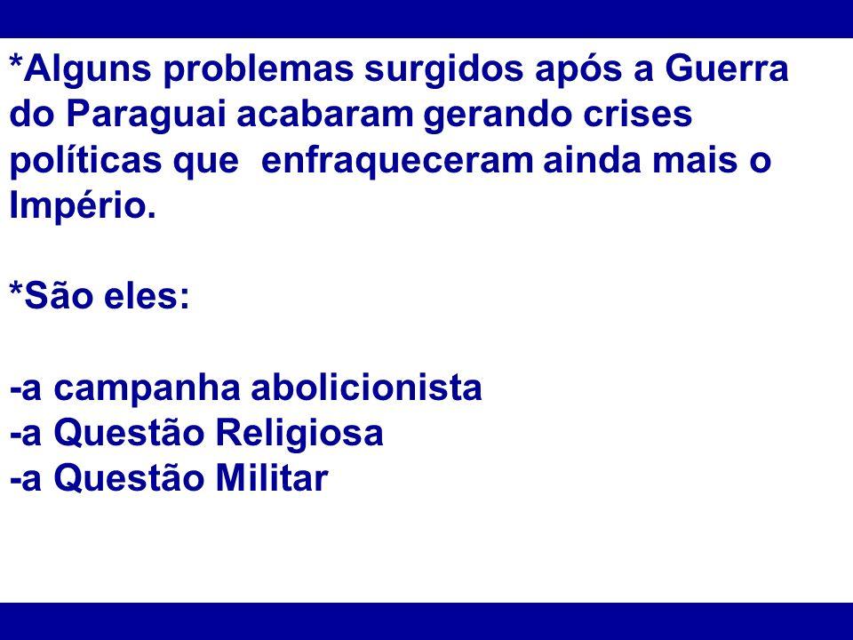 *Alguns problemas surgidos após a Guerra do Paraguai acabaram gerando crises políticas que enfraqueceram ainda mais o Império.