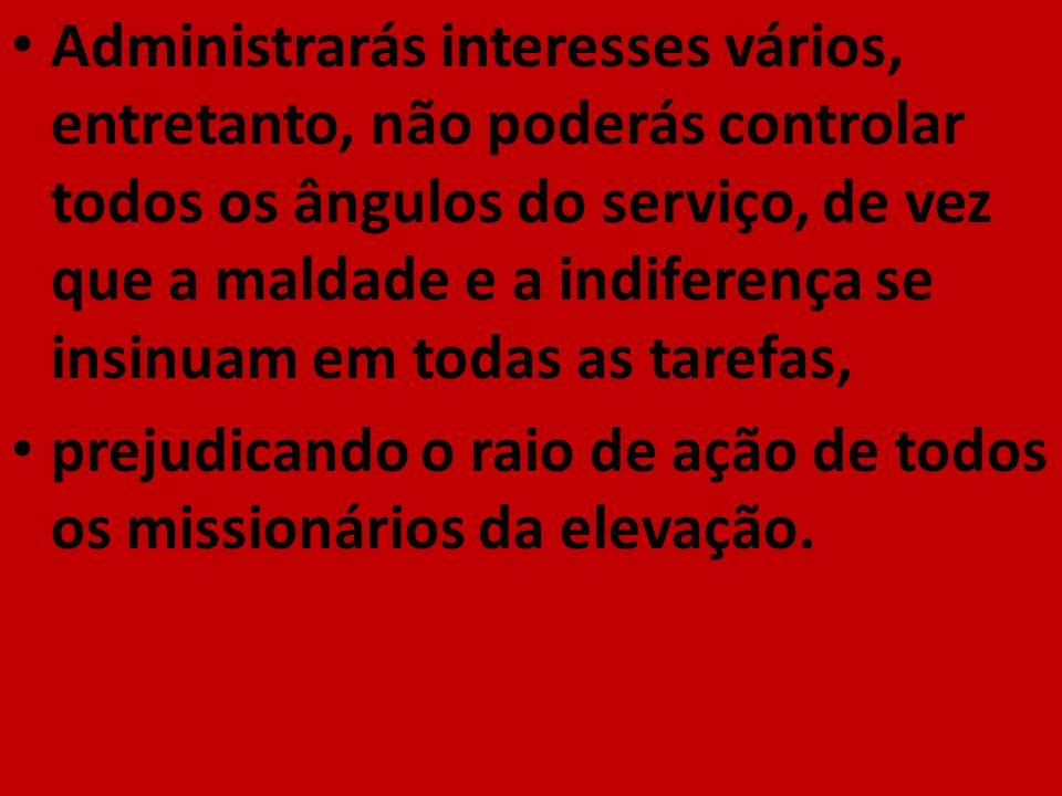 Administrarás interesses vários, entretanto, não poderás controlar todos os ângulos do serviço, de vez que a maldade e a indiferença se insinuam em todas as tarefas,