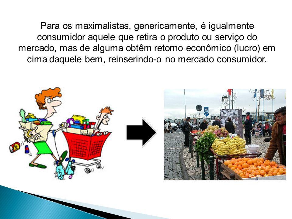 Para os maximalistas, genericamente, é igualmente consumidor aquele que retira o produto ou serviço do mercado, mas de alguma obtêm retorno econômico (lucro) em cima daquele bem, reinserindo-o no mercado consumidor.