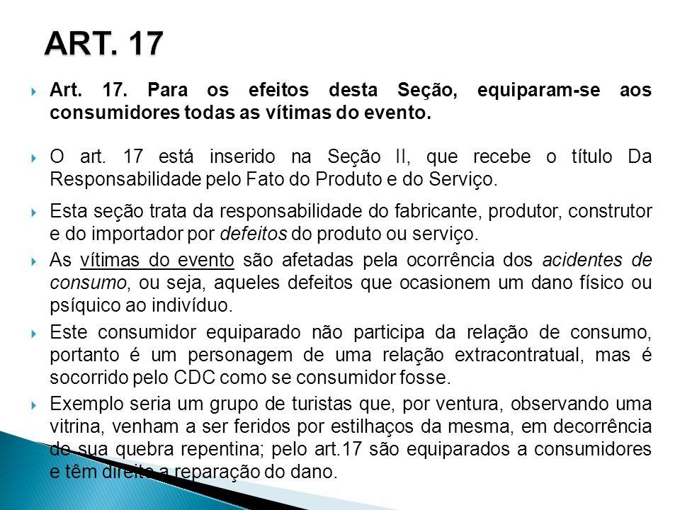 ART. 17 Art. 17. Para os efeitos desta Seção, equiparam-se aos consumidores todas as vítimas do evento.