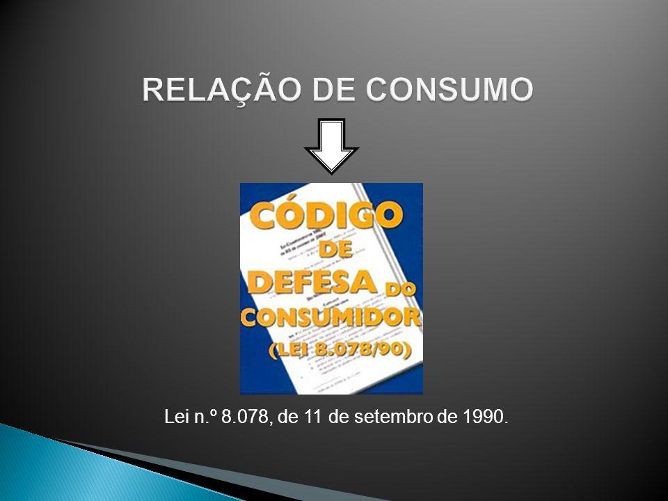 RELAÇÃO DE CONSUMO Lei n.º 8.078, de 11 de setembro de 1990.