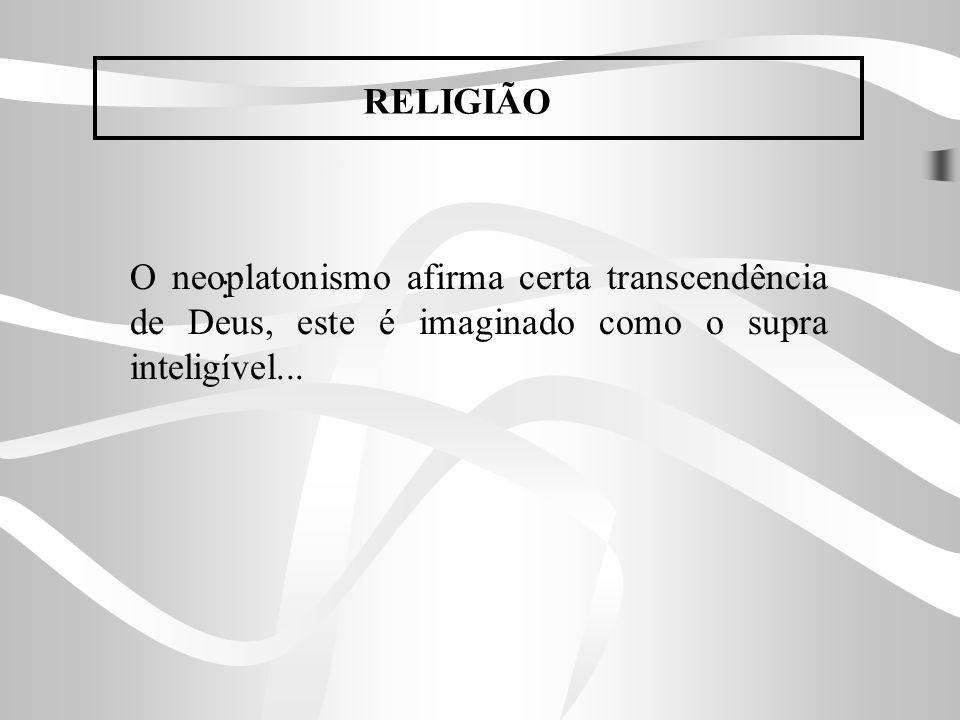 RELIGIÃOO neoplatonismo afirma certa transcendência de Deus, este é imaginado como o supra inteligível...