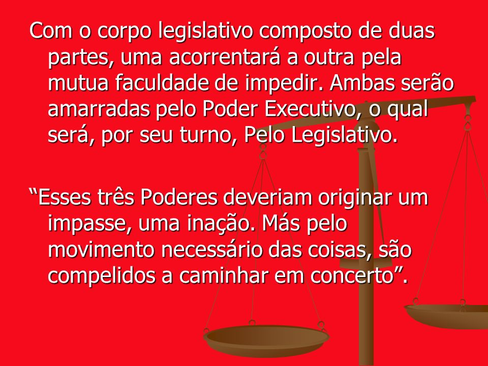 Com o corpo legislativo composto de duas partes, uma acorrentará a outra pela mutua faculdade de impedir. Ambas serão amarradas pelo Poder Executivo, o qual será, por seu turno, Pelo Legislativo.