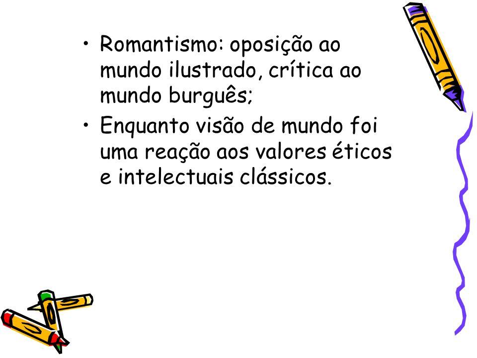 Romantismo: oposição ao mundo ilustrado, crítica ao mundo burguês;