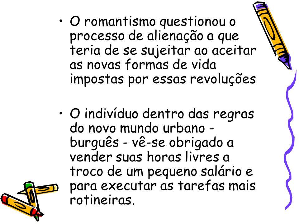O romantismo questionou o processo de alienação a que teria de se sujeitar ao aceitar as novas formas de vida impostas por essas revoluções