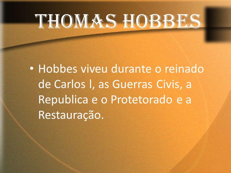 THOMAS HOBBES Hobbes viveu durante o reinado de Carlos l, as Guerras Civis, a Republica e o Protetorado e a Restauração.