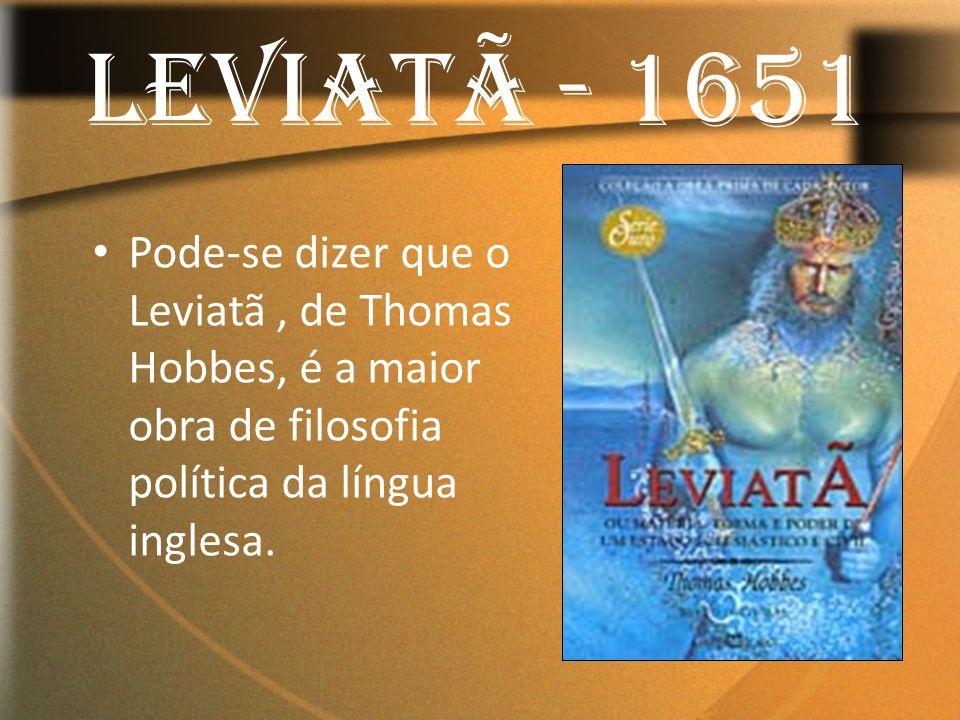 LEVIATÃ - 1651 Pode-se dizer que o Leviatã , de Thomas Hobbes, é a maior obra de filosofia política da língua inglesa.