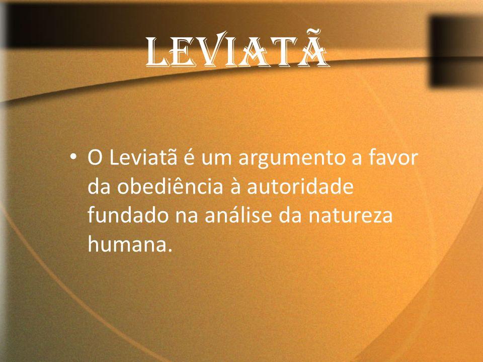 LEVIATÃ O Leviatã é um argumento a favor da obediência à autoridade fundado na análise da natureza humana.