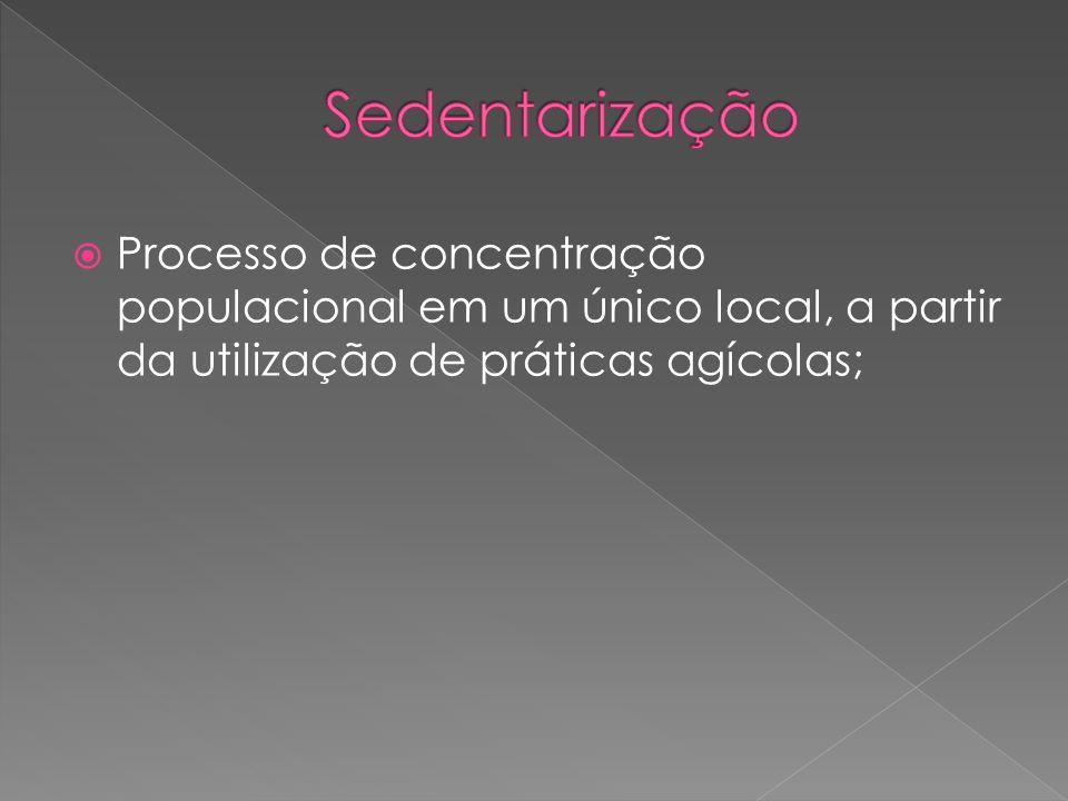 Sedentarização Processo de concentração populacional em um único local, a partir da utilização de práticas agícolas;