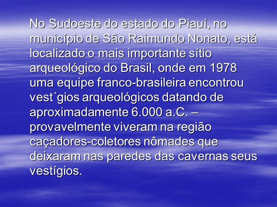 No Sudoeste do estado do Piauí, no município de São Raimundo Nonato, está localizado o mais importante sítio arqueológico do Brasil, onde em 1978 uma equipe franco-brasileira encontrou vest´gios arqueológicos datando de aproximadamente 6.000 a.C.