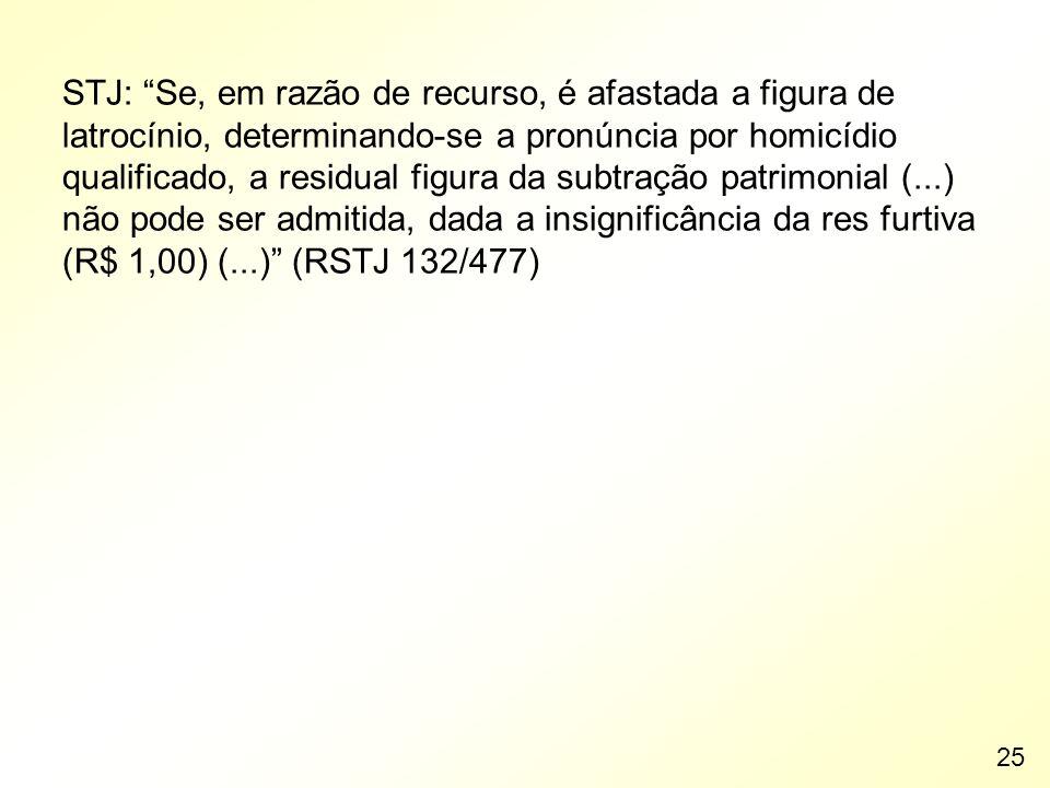 STJ: Se, em razão de recurso, é afastada a figura de latrocínio, determinando-se a pronúncia por homicídio qualificado, a residual figura da subtração patrimonial (...) não pode ser admitida, dada a insignificância da res furtiva (R$ 1,00) (...) (RSTJ 132/477)