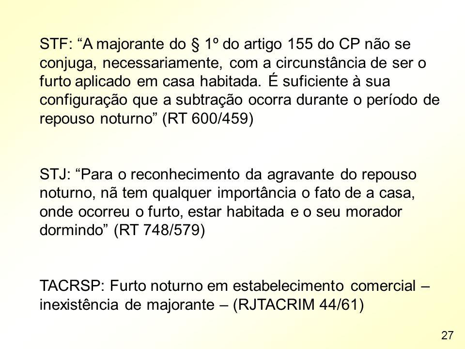 STF: A majorante do § 1º do artigo 155 do CP não se conjuga, necessariamente, com a circunstância de ser o furto aplicado em casa habitada. É suficiente à sua configuração que a subtração ocorra durante o período de repouso noturno (RT 600/459)