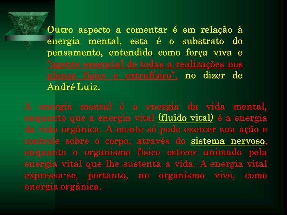 Outro aspecto a comentar é em relação à energia mental, esta é o substrato do pensamento, entendido como força viva e agente essencial de todas a realizações nos planos físico e extrafísico , no dizer de André Luiz.