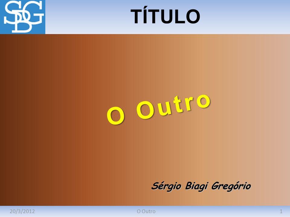 TÍTULO O Outro Sérgio Biagi Gregório 20/3/2012 O Outro