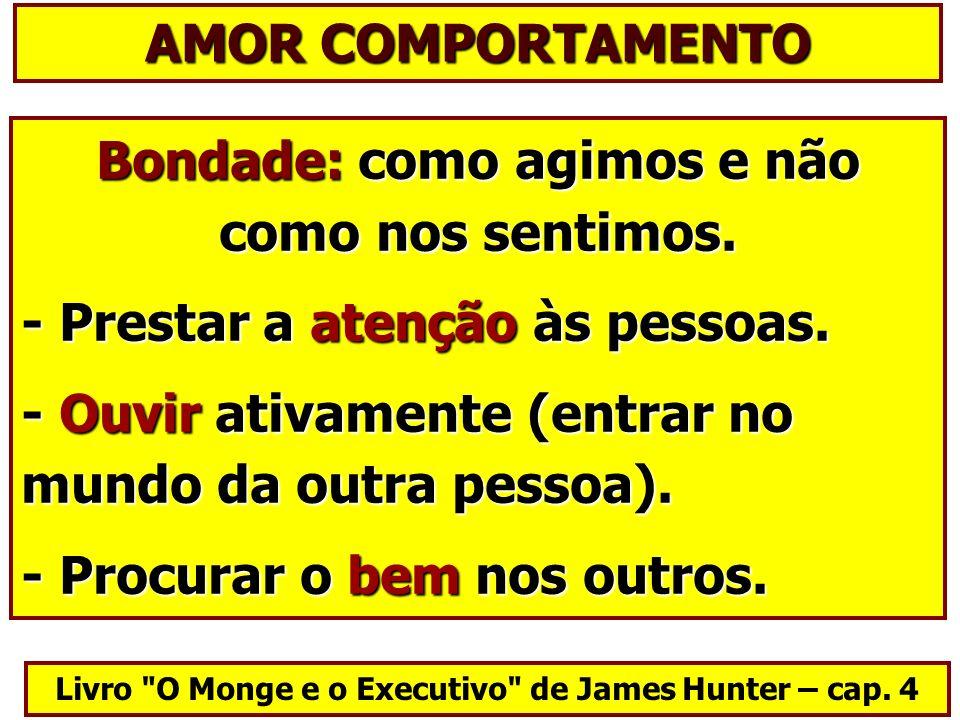 AMOR COMPORTAMENTO Bondade: como agimos e não como nos sentimos.