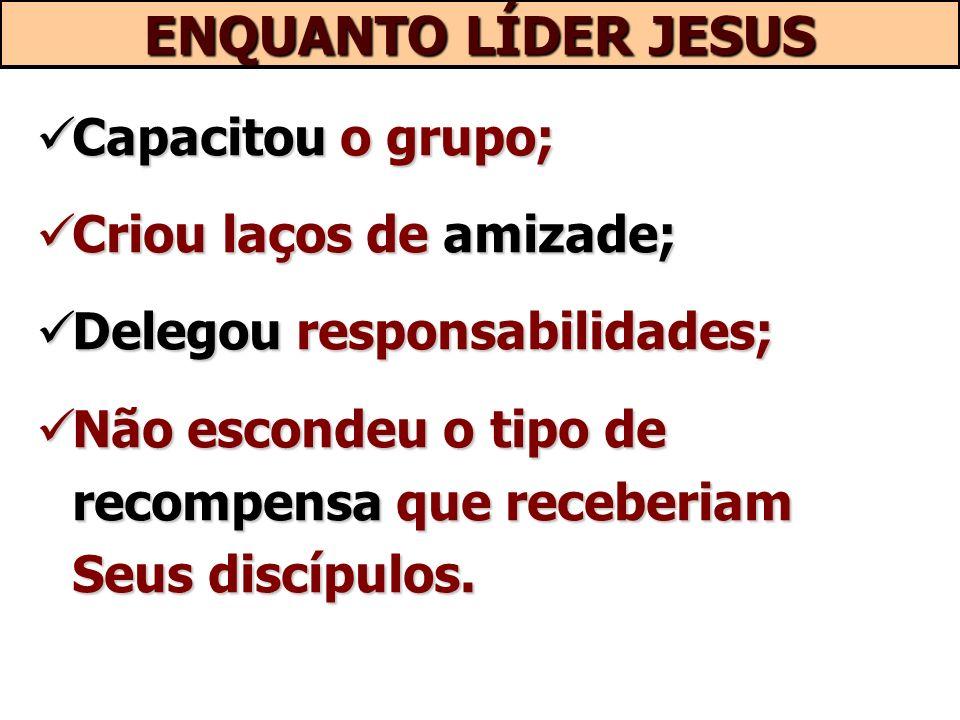 ENQUANTO LÍDER JESUS Capacitou o grupo; Criou laços de amizade;