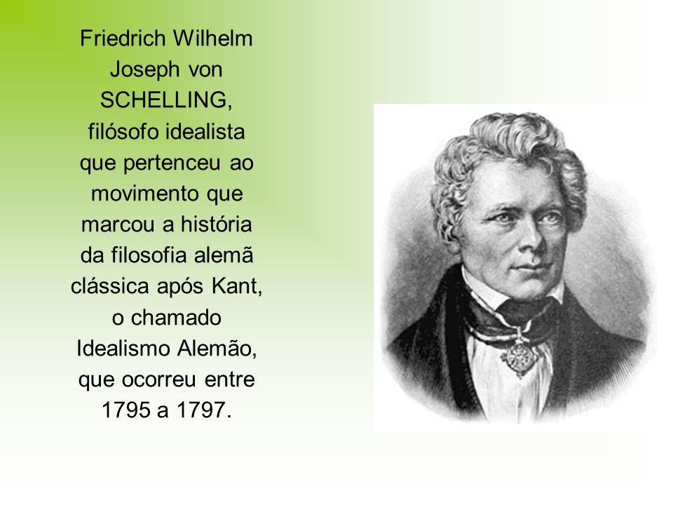 Friedrich Wilhelm Joseph von SCHELLING, filósofo idealista que pertenceu ao movimento que marcou a história da filosofia alemã clássica após Kant, o chamado Idealismo Alemão, que ocorreu entre 1795 a 1797.