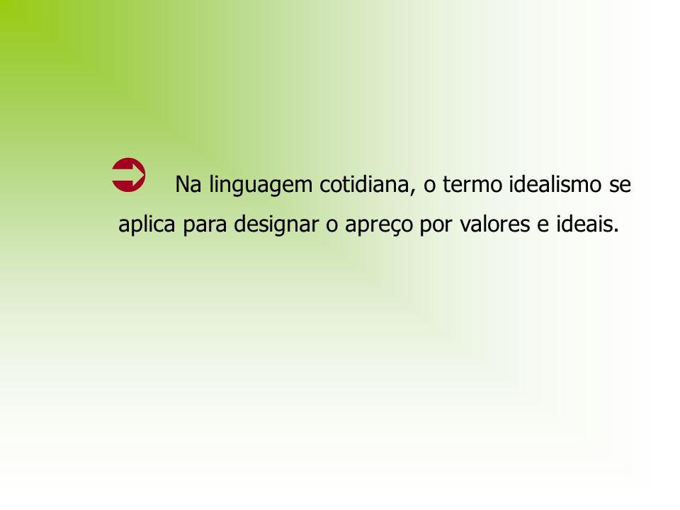 Na linguagem cotidiana, o termo idealismo se aplica para designar o apreço por valores e ideais.