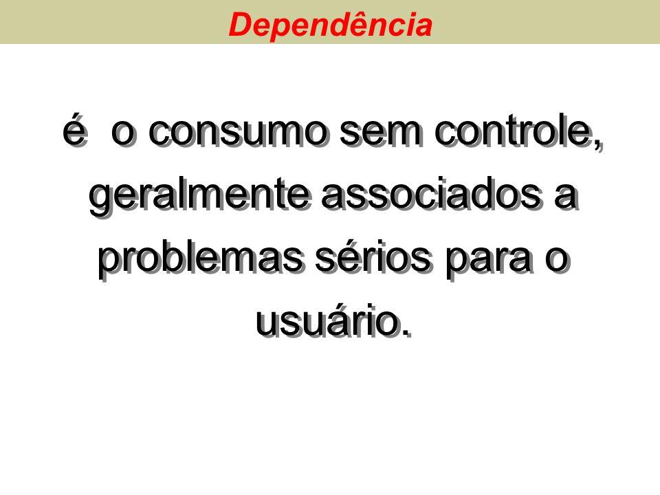 Dependência é o consumo sem controle, geralmente associados a problemas sérios para o usuário.