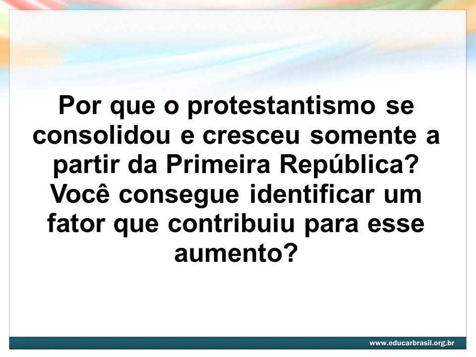 Por que o protestantismo se consolidou e cresceu somente a partir da Primeira República.