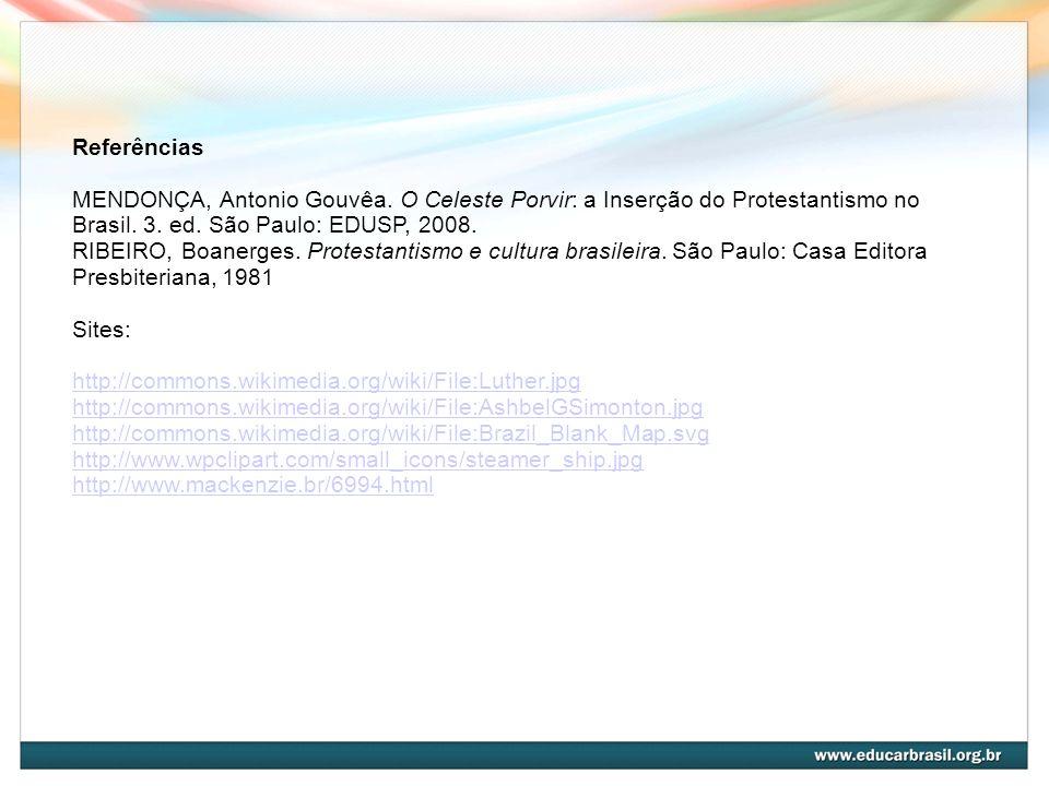 Referências MENDONÇA, Antonio Gouvêa. O Celeste Porvir: a Inserção do Protestantismo no Brasil. 3. ed. São Paulo: EDUSP, 2008.