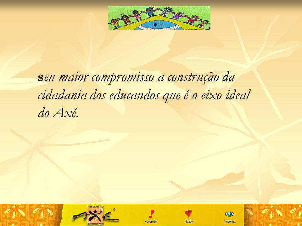 seu maior compromisso a construção da cidadania dos educandos que é o eixo ideal do Axé.