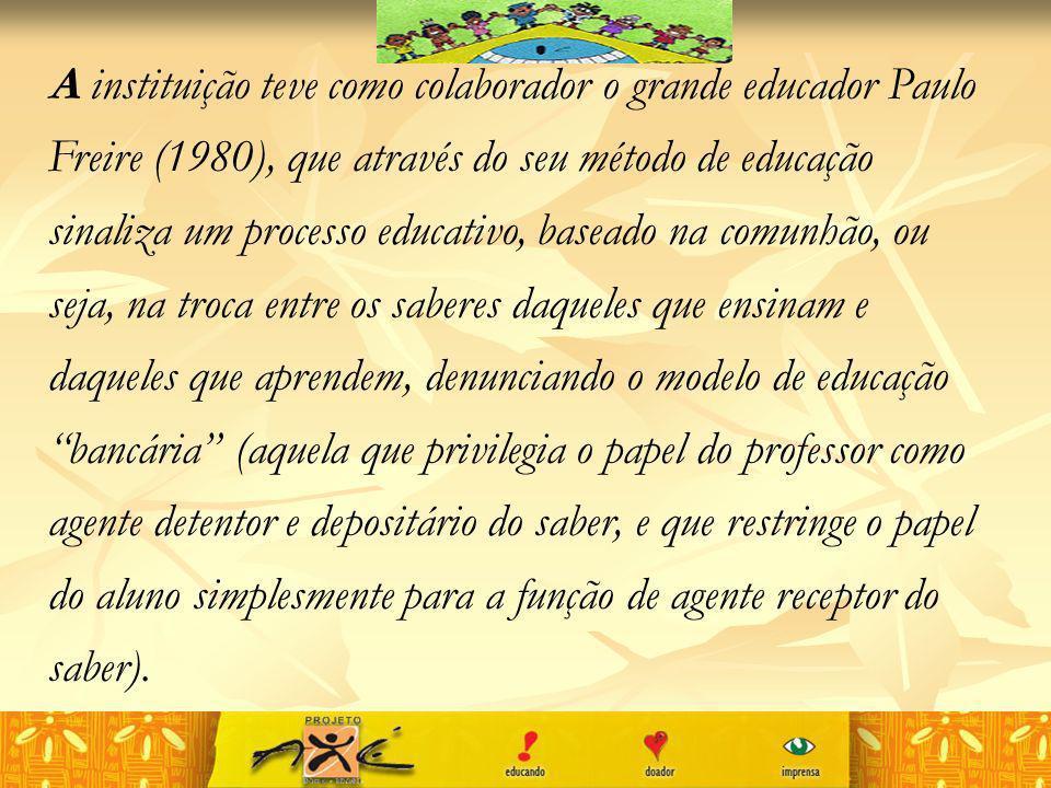 A instituição teve como colaborador o grande educador Paulo Freire (1980), que através do seu método de educação sinaliza um processo educativo, baseado na comunhão, ou seja, na troca entre os saberes daqueles que ensinam e daqueles que aprendem, denunciando o modelo de educação bancária (aquela que privilegia o papel do professor como agente detentor e depositário do saber, e que restringe o papel do aluno simplesmente para a função de agente receptor do saber).
