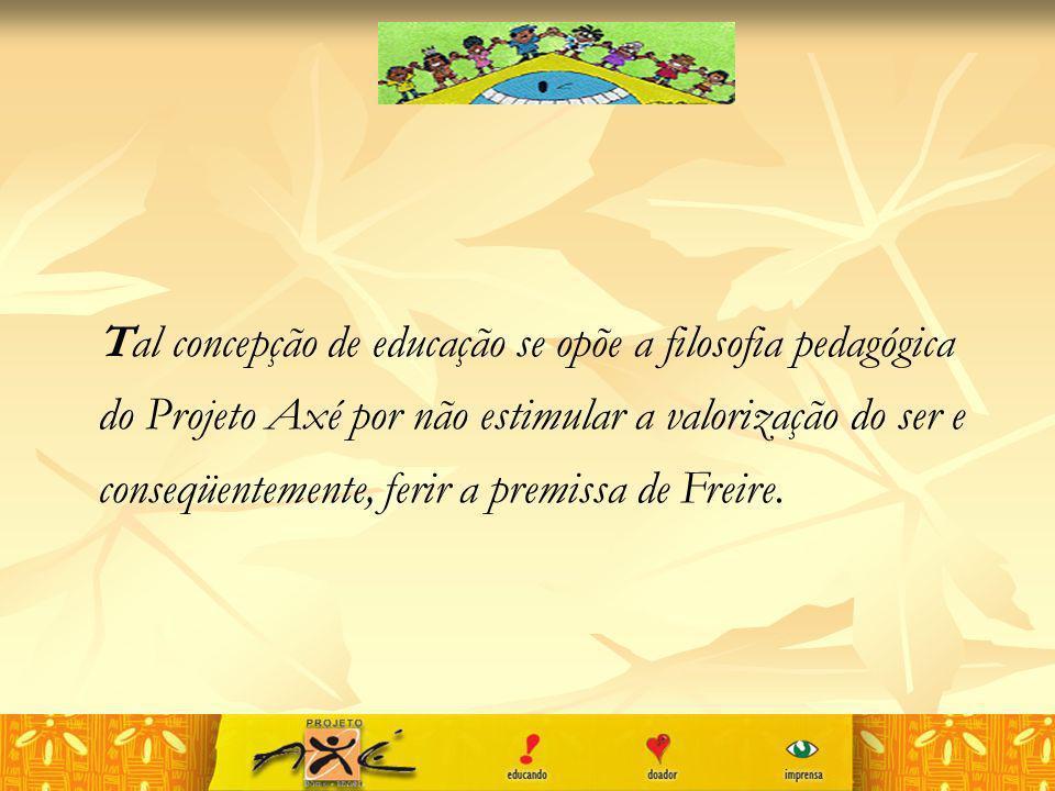 Tal concepção de educação se opõe a filosofia pedagógica do Projeto Axé por não estimular a valorização do ser e conseqüentemente, ferir a premissa de Freire.