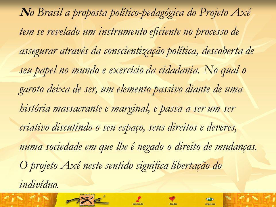 No Brasil a proposta político-pedagógica do Projeto Axé tem se revelado um instrumento eficiente no processo de assegurar através da conscientização política, descoberta de seu papel no mundo e exercício da cidadania.