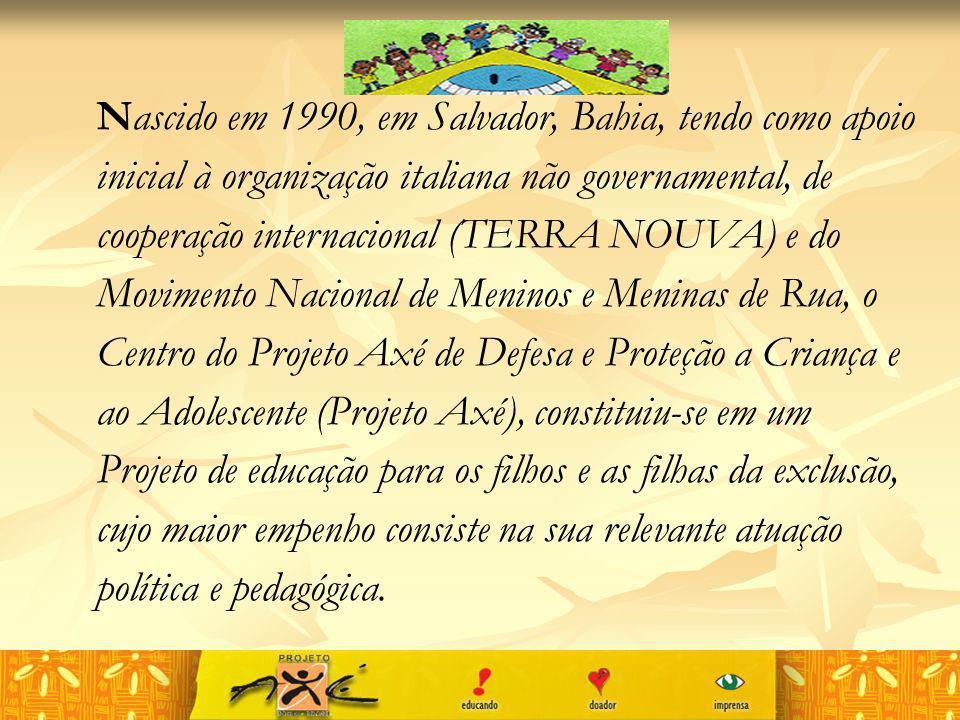 Nascido em 1990, em Salvador, Bahia, tendo como apoio inicial à organização italiana não governamental, de cooperação internacional (TERRA NOUVA) e do Movimento Nacional de Meninos e Meninas de Rua, o Centro do Projeto Axé de Defesa e Proteção a Criança e ao Adolescente (Projeto Axé), constituiu-se em um Projeto de educação para os filhos e as filhas da exclusão, cujo maior empenho consiste na sua relevante atuação política e pedagógica.