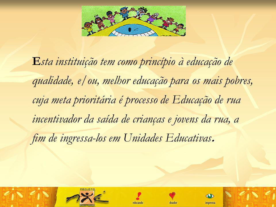 Esta instituição tem como princípio à educação de qualidade, e/ou, melhor educação para os mais pobres, cuja meta prioritária é processo de Educação de rua incentivador da saída de crianças e jovens da rua, a fim de ingressa-los em Unidades Educativas.
