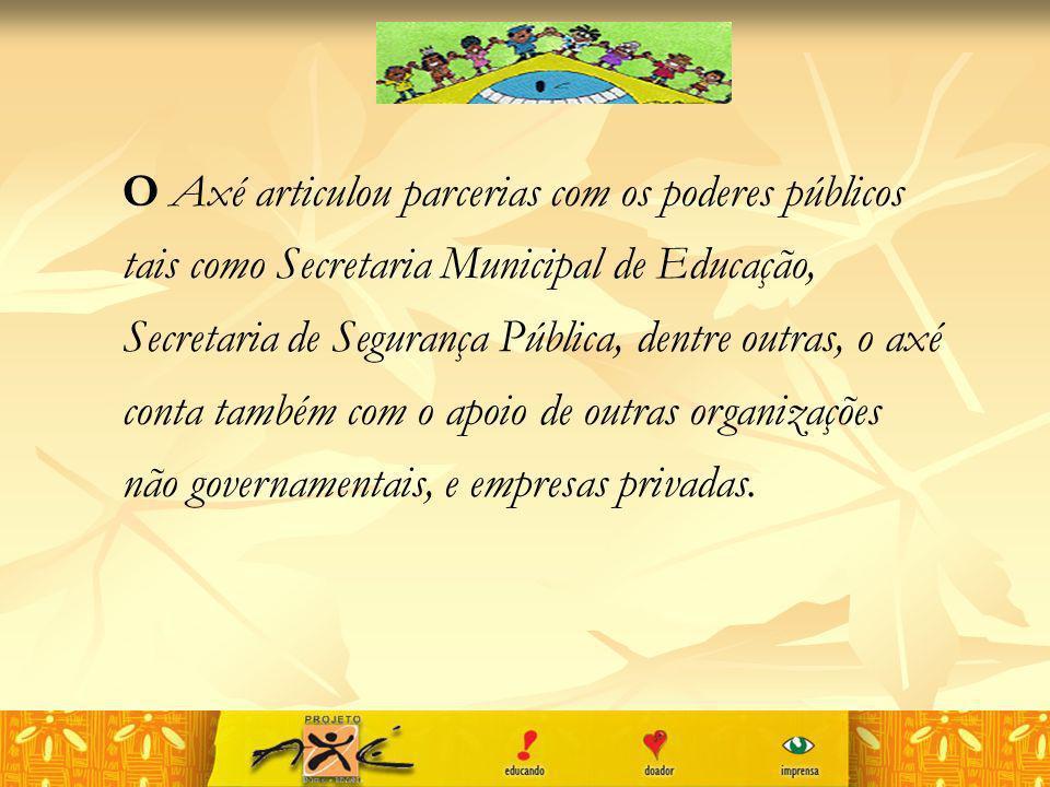 O Axé articulou parcerias com os poderes públicos tais como Secretaria Municipal de Educação, Secretaria de Segurança Pública, dentre outras, o axé conta também com o apoio de outras organizações não governamentais, e empresas privadas.