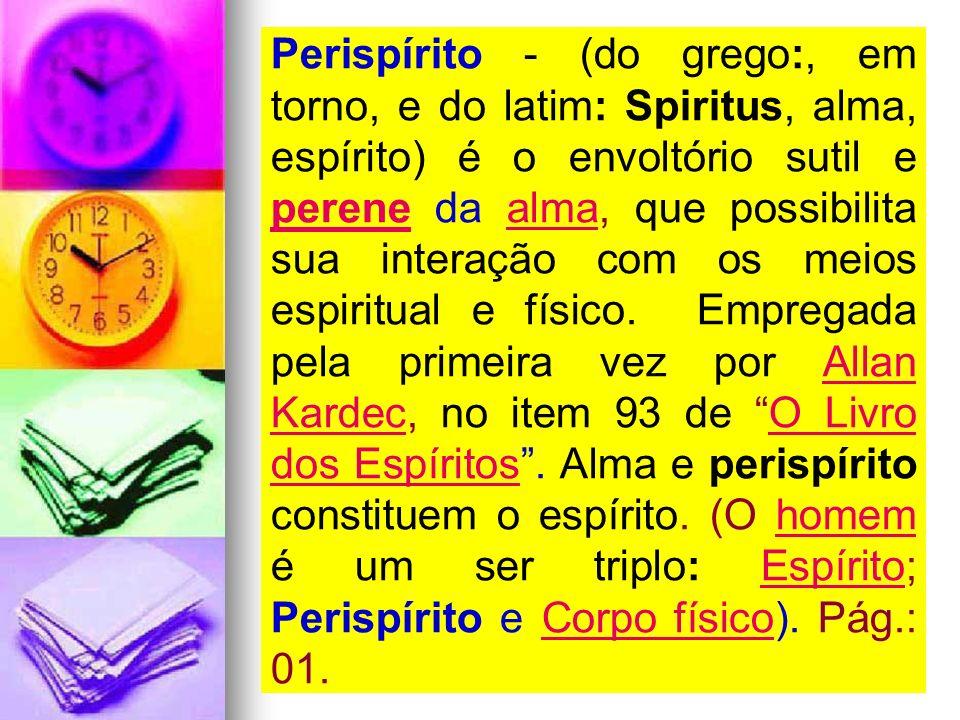 Perispírito - (do grego:, em torno, e do latim: Spiritus, alma, espírito) é o envoltório sutil e perene da alma, que possibilita sua interação com os meios espiritual e físico.
