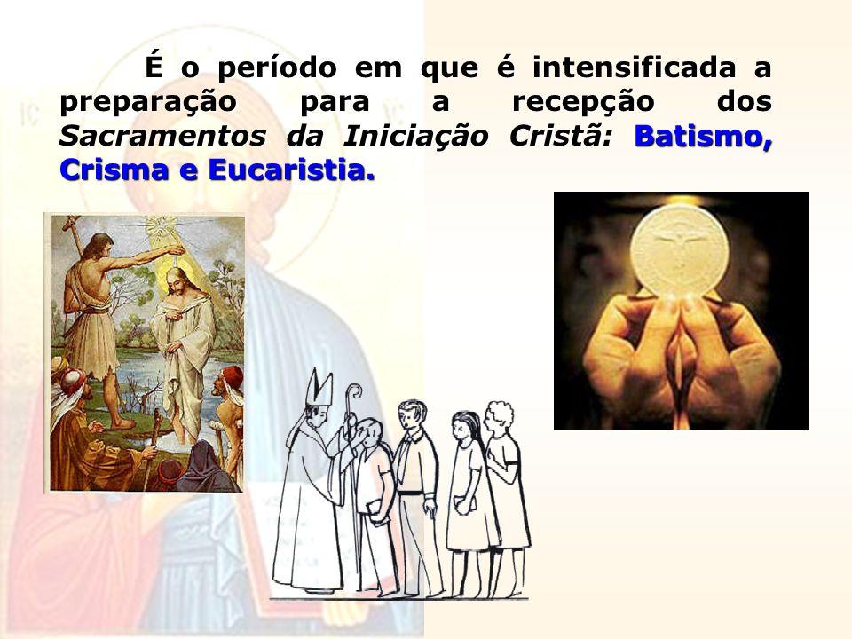 É o período em que é intensificada a preparação para a recepção dos Sacramentos da Iniciação Cristã: Batismo, Crisma e Eucaristia.