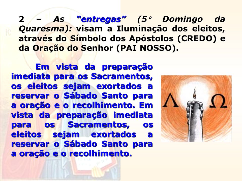 2 – As entregas (5 Domingo da Quaresma): visam a Iluminação dos eleitos, através do Símbolo dos Apóstolos (CREDO) e da Oração do Senhor (PAI NOSSO).